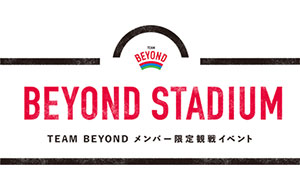 TEAM BEYONDメンバー限定観戦イベント「BEYOND STADIUM」開催!