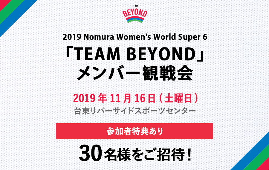 「TEAM BEYOND」観戦会を実施!「2019 Nomura Women's World Super 6」開催!